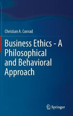 Business Ethics - A Philosophical and Behavioral Approach by Christian A. Conrad