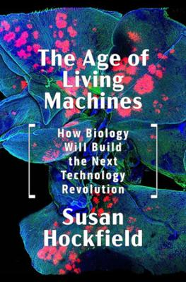 The Age of Living Machines: How Biology Will Build the Next Technology Revolution book