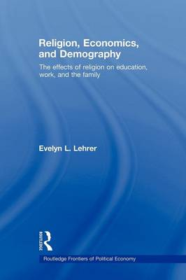 Religion, Economics and Demography: The Effects of Religion on Education, Work, and the Family by Evelyn Lehrer