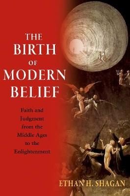 The Birth of Modern Belief: Faith and Judgment from the Middle Ages to the Enlightenment by Ethan H. Shagan