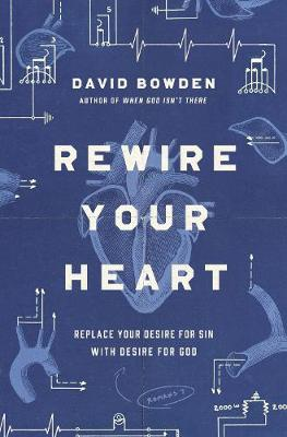 Rewire Your Heart: Replace Your Desire for Sin with Desire For God by David Bowden
