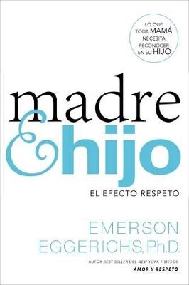 Madre E Hijo: El Efecto Respeto by Dr Emerson Eggerichs