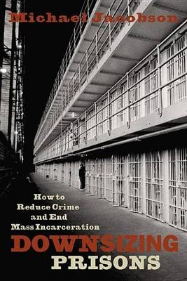 Downsizing Prisons by Michael Jacobson