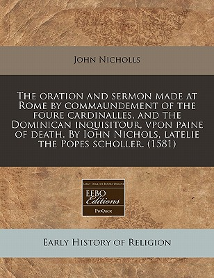 The Oration and Sermon Made at Rome by Commaundement of the Foure Cardinalles, and the Dominican Inquisitour, Vpon Paine of Death. by Iohn Nichols, Latelie the Popes Scholler. (1581) by John Nicholls