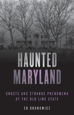 Haunted Maryland: Ghosts and Strange Phenomena of the Old Line State by Ed Okonowicz