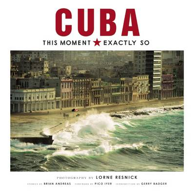 Cuba: This Moment, Exactly So by Lorne Resnick
