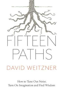 Fifteen Paths: How to Tune Out Noise, Turn on Imagination, and Find Wisdom by David Weitzner