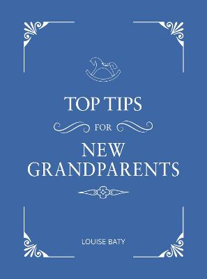 Top Tips for New Grandparents: Practical Advice for First-Time Grandparents by Louise Baty