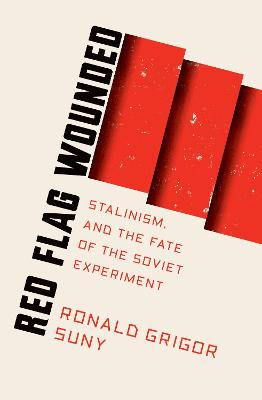 Red Flag Wounded: Stalinism and the Fate of the Soviet Experiment by Ronald Suny