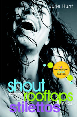 Shout from the Rooftops in Your Stilettos by Julie Hunt