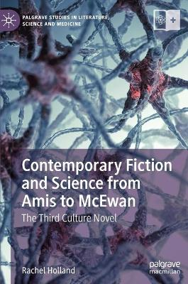 Contemporary Fiction and Science from Amis to McEwan: The Third Culture Novel by Rachel Holland
