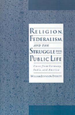 Religion, Federalism, and the Struggle for Public Life by William Johnson Everett