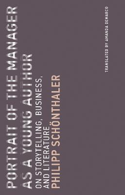 Portrait of the Manager as a Young Author: On Storytelling, Business, and Literature: Volume 12 by Philipp Schonthaler