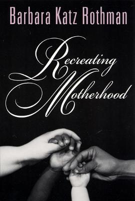 Recreating Motherhood by Barbara Katz Rothman