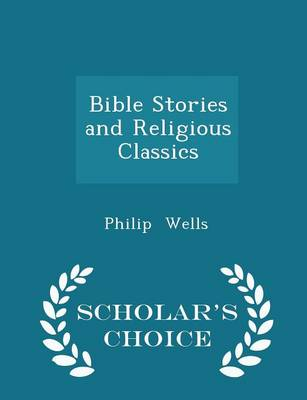 Bible Stories and Religious Classics - Scholar's Choice Edition by Philip Wells