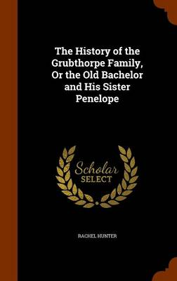 The History of the Grubthorpe Family, or the Old Bachelor and His Sister Penelope by Rachel Hunter