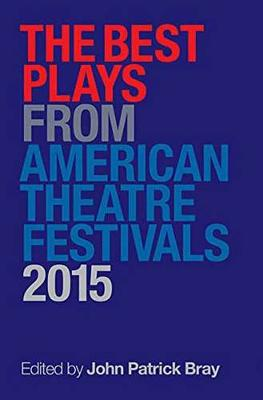 Best Plays from American Theater Festivals, 2015 by John Patrick Bray