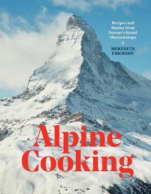Alpine Cooking: Recipes and Stories from Europe's Grand Mountaintops by Meredith Erickson