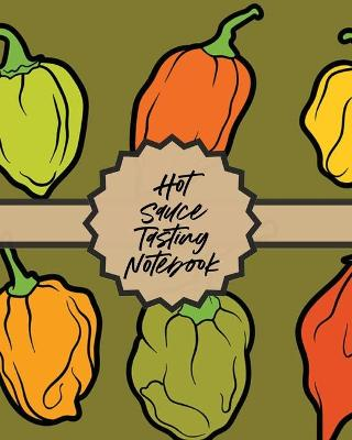 Hot Sauce Tasting Notebook: Condiments Seasoning Scoville Rating Spicy Sommelier by Paige Cooper