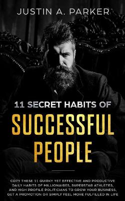 11 Secret Habits Of Successful People: Copy These 11 Quirky Yet Effective And Productive Daily Habits Of Millionaires, Superstar Athletes, And High Profile Politicians To Grow Your Business, Get A Promotion Or Simply Feel More Fulfilled In Life by Justin a Parker