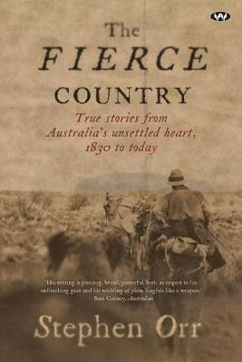 The Fierce Country: True stories from Australia's unsettled heart, 1830 to today by Stephen Orr