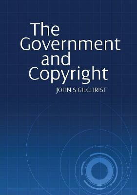 The Government and Copyright: The Government as Proprietor, Preserver and User of Copyright Material Under the Copyright Act 1968 by Mr John S. Gilchrist