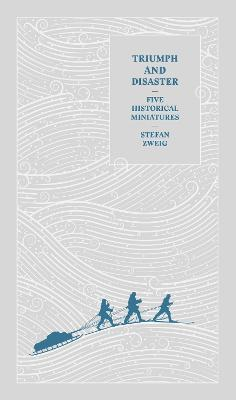Triumph and Disaster: Five Historical Miniatures by Stefan Zweig