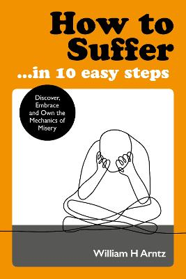 How to Suffer ... In 10 Easy Steps: Discover, Embrace and Own the Mechanics of Misery by William Arntz