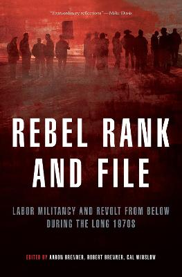 Rebel Rank and File: Labor Militancy and Revolt from Below During the Long 1970s by Robert Brenner