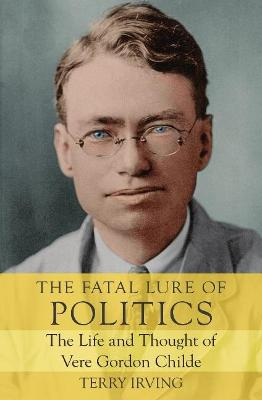 The Fatal Lure of Politics: The Life and Thought of Vere Gordon Childe book
