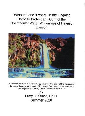 """Winners"" and ""Losers"" in the Ongoing Battle to Protect and Control the Spectacular Water Wilderness of Havasu Canyon by Larry R Stucki"