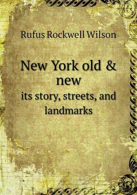 New York Old & New Its Story, Streets, and Landmarks by Rufus Rockwell Wilson