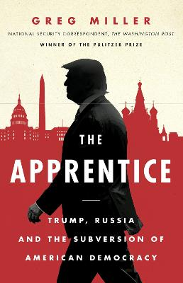 The Apprentice: Trump, Russia and the Subversion of American Democracy by Greg Miller