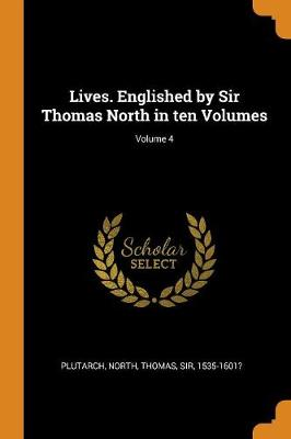 Lives. Englished by Sir Thomas North in Ten Volumes; Volume 4 by Plutarch Plutarch
