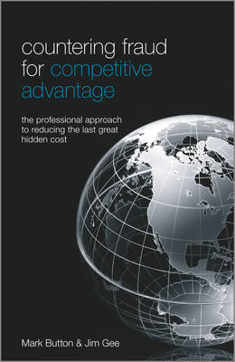 Countering Fraud for Competitive Advantage - the Professional Approach to Reducing the Last Great Hidden Cost by Mark Button