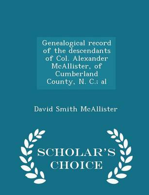 Genealogical Record of the Descendants of Col. Alexander McAllister, of Cumberland County, N. C.; Al - Scholar's Choice Edition by David Smith McAllister