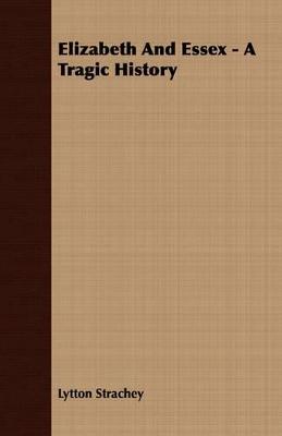 Elizabeth And Essex - A Tragic History by Lytton Strachey