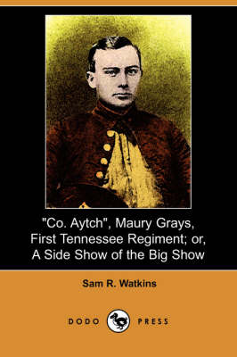 Co. Aytch, Maury Grays, First Tennessee Regiment; Or, a Side Show of the Big Show (Dodo Press) by Sam R Watkins