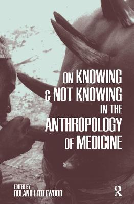 On Knowing and Not Knowing in the Anthropology of Medicine by Roland Littlewood