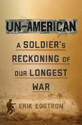 Un-American: A Soldier's Reckoning of Our Longest War by Erik Edstrom