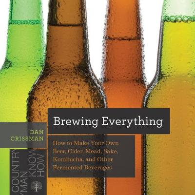 Brewing Everything - How to Make Your Own Beer, Cider, Mead, Sake, Kombucha, and Other Fermented Beverages by Dan Crissman