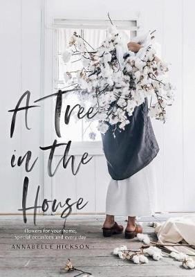 A Tree in the House: Flowers for your home, special occasions and every day by Annabelle Hickson