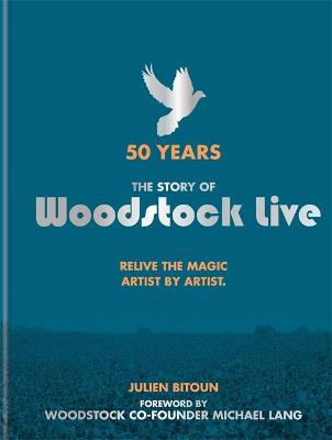 50 Years: The Story of Woodstock Live: Relive the Magic, Artist by Artist by Julien Bitoun
