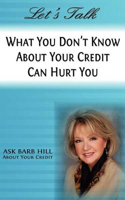 Let's Talk, What You Don't Know about Your Credit Can Hurt You by Barb Hill