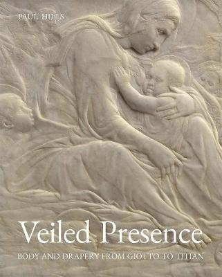 Veiled Presence: Body and Drapery from Giotto to Titian book