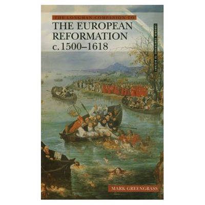 Longman Companion to the European Reformation, c.1500-1618 by Mark Greengrass