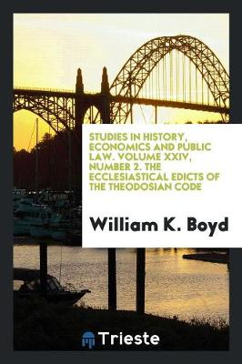 Studies in History, Economics and Public Law. Volume XXIV, Number 2. the Ecclesiastical Edicts of the Theodosian Code by William K Boyd