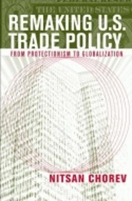 Remaking U.S. Trade Policy by Nitsan Chorev