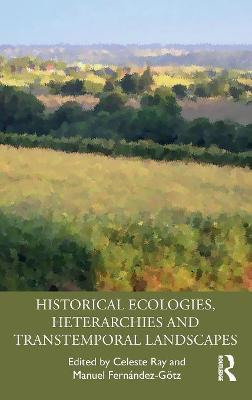 Historical Ecologies, Heterarchies and Transtemporal Landscapes book