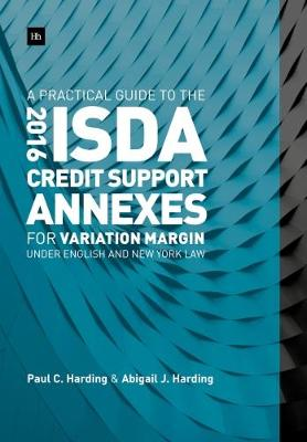 A Practical Guide to the 2016 ISDA (R) Credit Support Annexes For Variation Margin under English and New York Law by Paul Harding